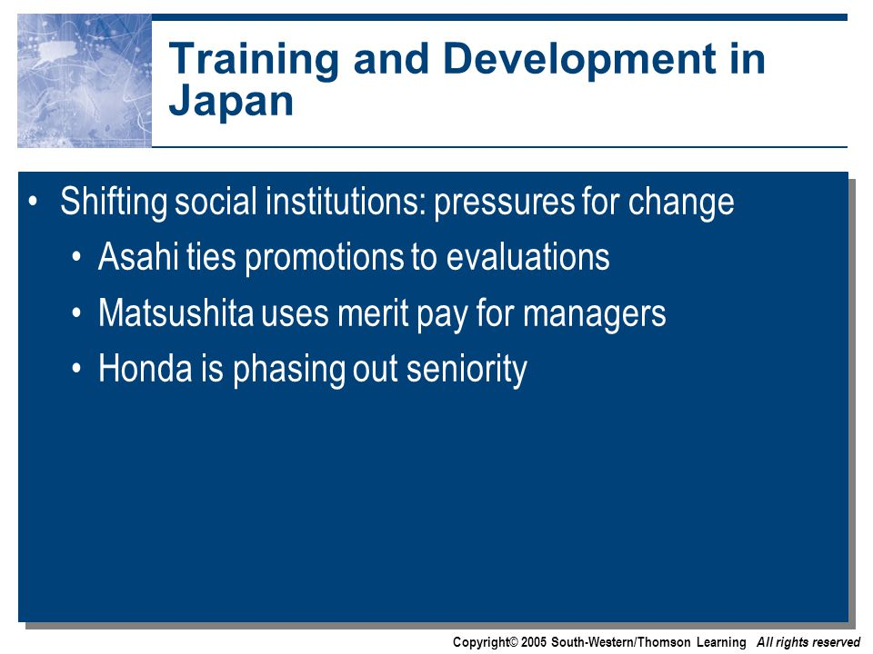 Copyright© 2005 South-Western/Thomson Learning All rights reserved Training and Development in Japan Shifting social institutions: pressures for change Asahi ties promotions to evaluations Matsushita uses merit pay for managers Honda is phasing out seniority Shifting social institutions: pressures for change Asahi ties promotions to evaluations Matsushita uses merit pay for managers Honda is phasing out seniority