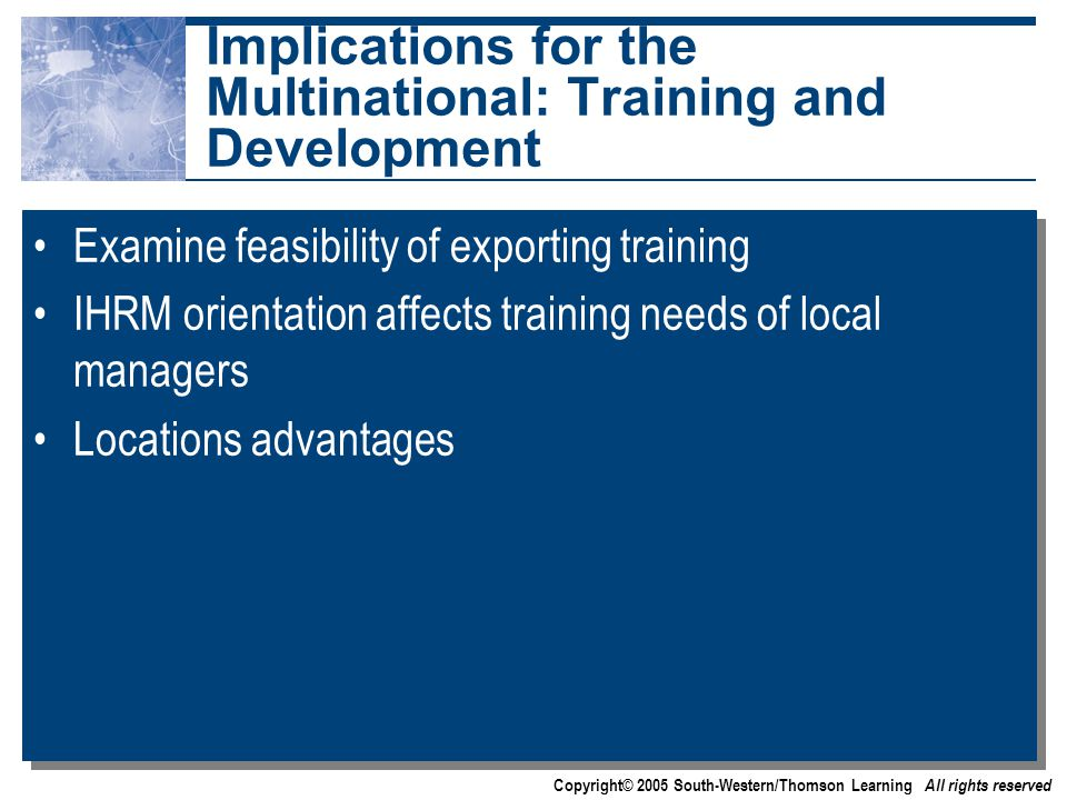Copyright© 2005 South-Western/Thomson Learning All rights reserved Implications for the Multinational: Training and Development Examine feasibility of exporting training IHRM orientation affects training needs of local managers Locations advantages Examine feasibility of exporting training IHRM orientation affects training needs of local managers Locations advantages