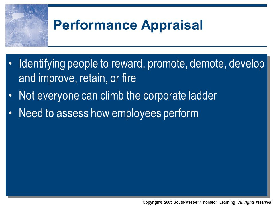 Copyright© 2005 South-Western/Thomson Learning All rights reserved Performance Appraisal Identifying people to reward, promote, demote, develop and improve, retain, or fire Not everyone can climb the corporate ladder Need to assess how employees perform Identifying people to reward, promote, demote, develop and improve, retain, or fire Not everyone can climb the corporate ladder Need to assess how employees perform