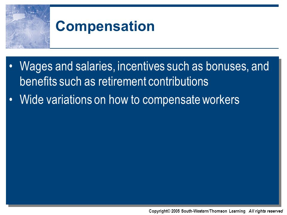 Copyright© 2005 South-Western/Thomson Learning All rights reserved Compensation Wages and salaries, incentives such as bonuses, and benefits such as retirement contributions Wide variations on how to compensate workers Wages and salaries, incentives such as bonuses, and benefits such as retirement contributions Wide variations on how to compensate workers