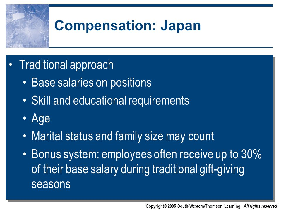 Copyright© 2005 South-Western/Thomson Learning All rights reserved Compensation: Japan Traditional approach Base salaries on positions Skill and educational requirements Age Marital status and family size may count Bonus system: employees often receive up to 30% of their base salary during traditional gift-giving seasons Traditional approach Base salaries on positions Skill and educational requirements Age Marital status and family size may count Bonus system: employees often receive up to 30% of their base salary during traditional gift-giving seasons
