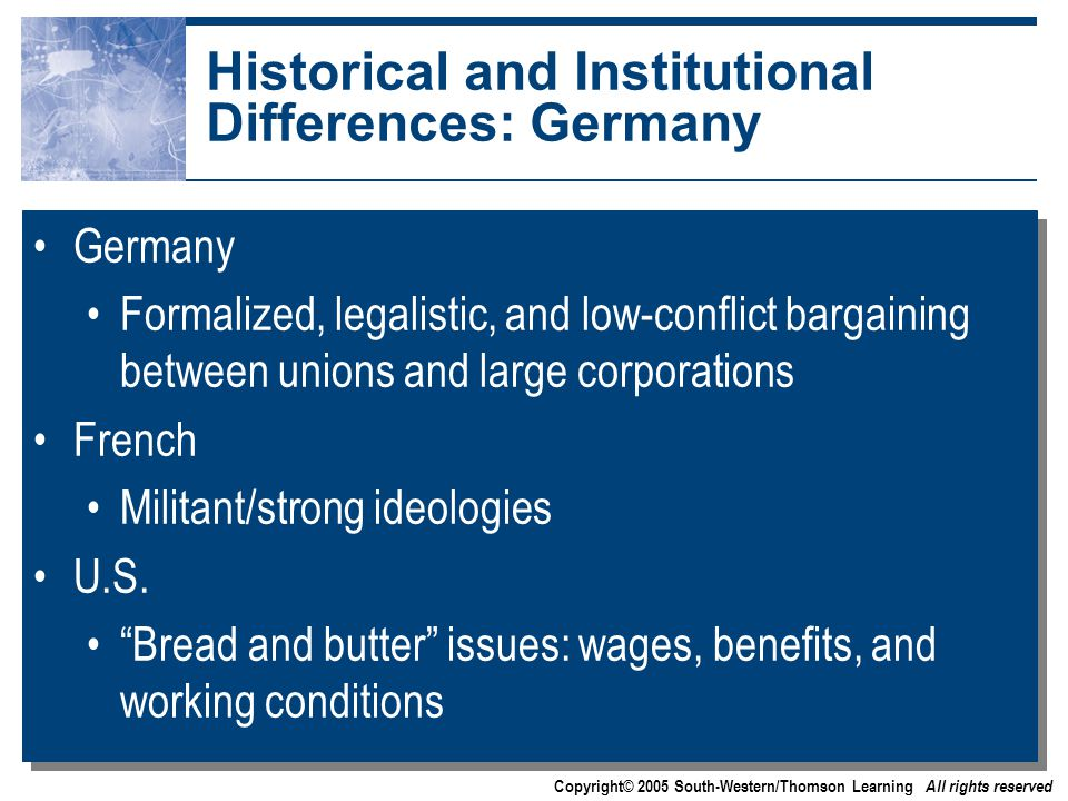 Copyright© 2005 South-Western/Thomson Learning All rights reserved Historical and Institutional Differences: Germany Germany Formalized, legalistic, and low-conflict bargaining between unions and large corporations French Militant/strong ideologies U.S.