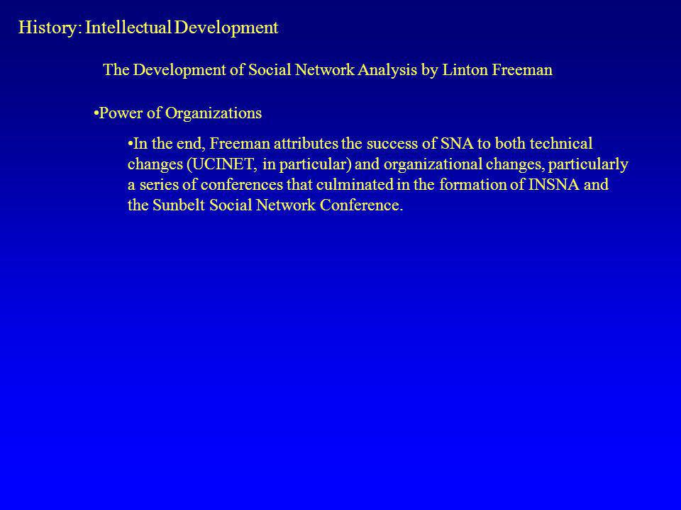 Power of Organizations In the end, Freeman attributes the success of SNA to both technical changes (UCINET, in particular) and organizational changes, particularly a series of conferences that culminated in the formation of INSNA and the Sunbelt Social Network Conference.