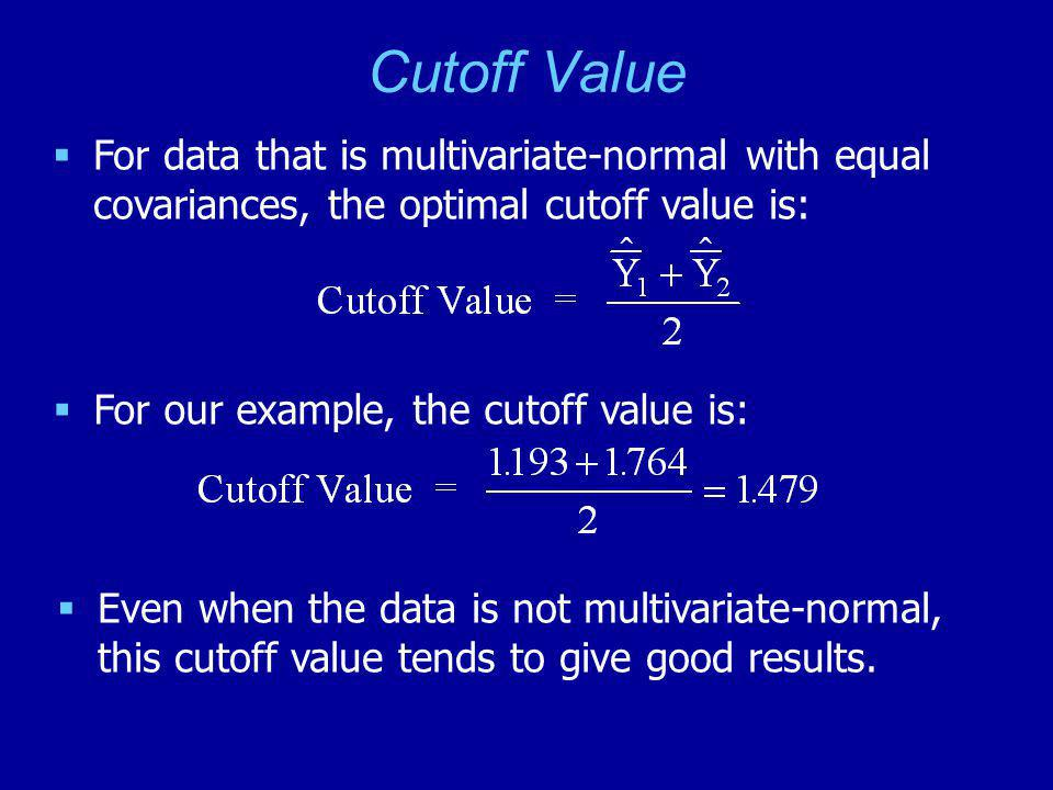 Cutoff Value  For data that is multivariate-normal with equal covariances, the optimal cutoff value is:  For our example, the cutoff value is:  Even when the data is not multivariate-normal, this cutoff value tends to give good results.