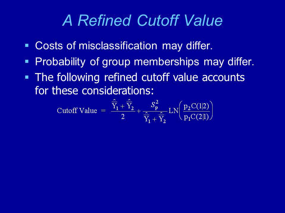 A Refined Cutoff Value  Costs of misclassification may differ.  Probability of group memberships may differ.  The following refined cutoff value ac