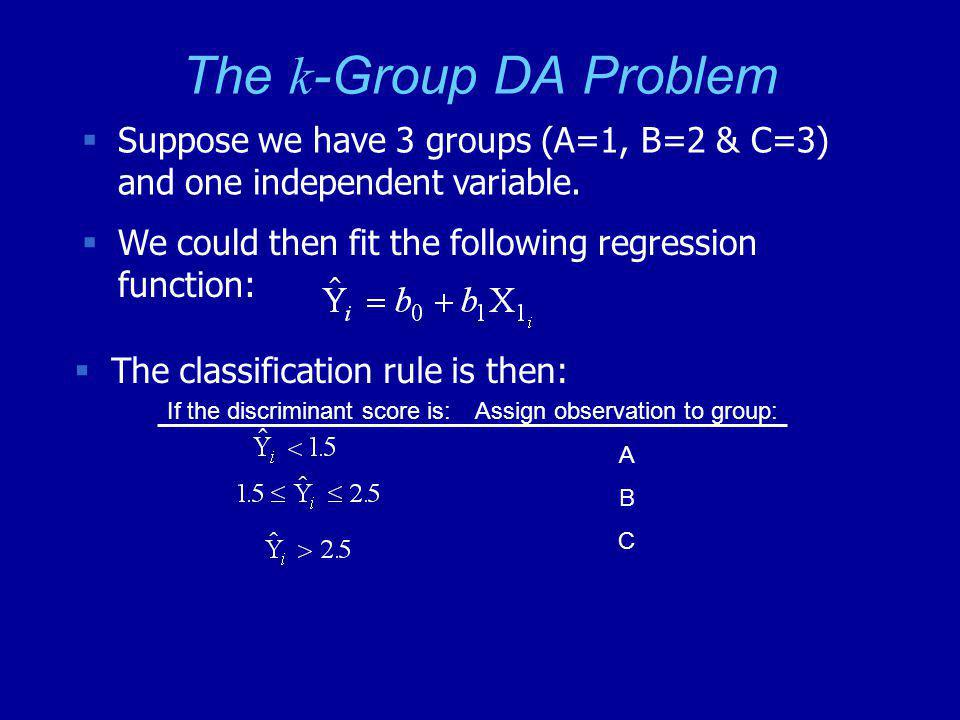 The k -Group DA Problem  Suppose we have 3 groups (A=1, B=2 & C=3) and one independent variable.  We could then fit the following regression functio