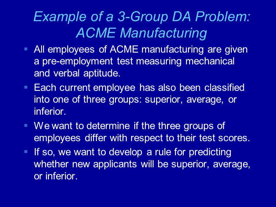 Example of a 3-Group DA Problem: ACME Manufacturing  All employees of ACME manufacturing are given a pre-employment test measuring mechanical and verbal aptitude.