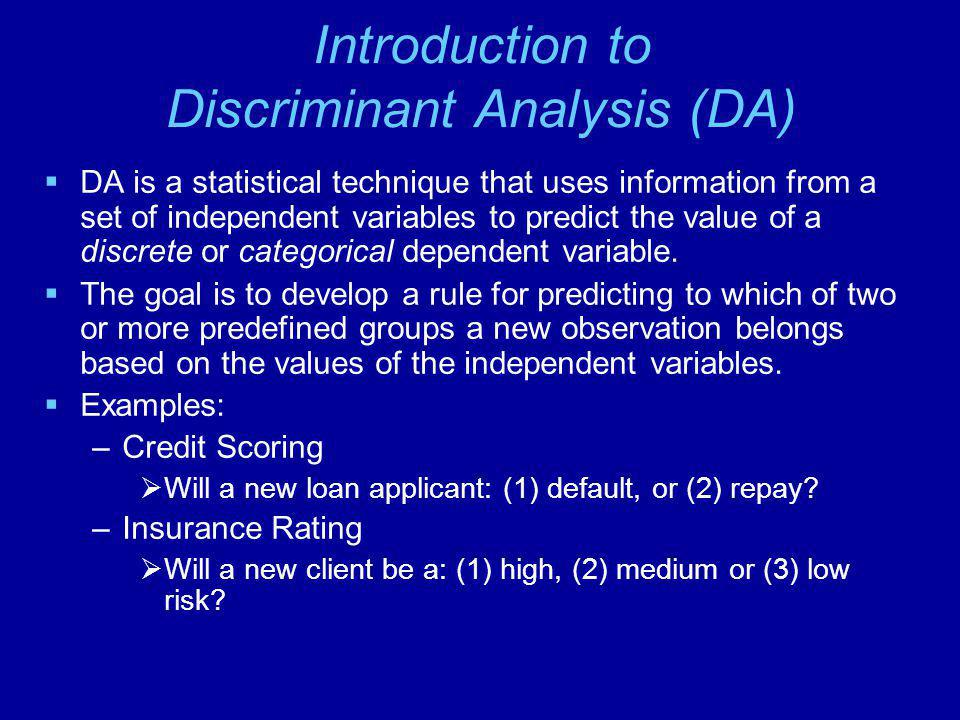 Introduction to Discriminant Analysis (DA)  DA is a statistical technique that uses information from a set of independent variables to predict the value of a discrete or categorical dependent variable.