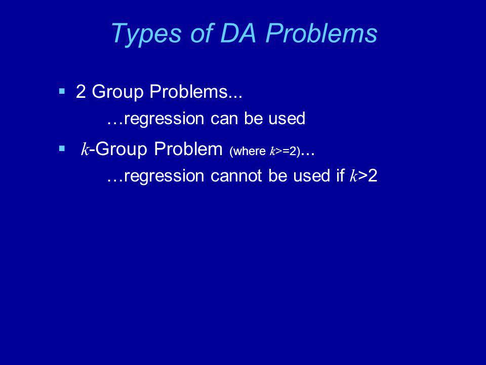 Types of DA Problems  2 Group Problems... …regression can be used  k -Group Problem (where k >=2)... …regression cannot be used if k >2