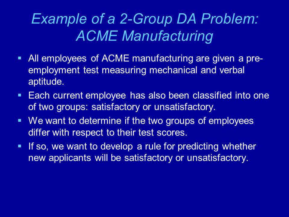 Example of a 2-Group DA Problem: ACME Manufacturing  All employees of ACME manufacturing are given a pre- employment test measuring mechanical and verbal aptitude.