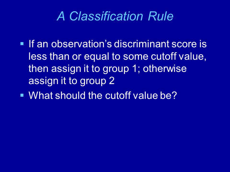 A Classification Rule  If an observation's discriminant score is less than or equal to some cutoff value, then assign it to group 1; otherwise assign it to group 2  What should the cutoff value be?