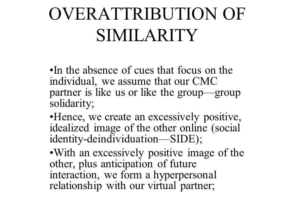 RECEIVER OVERATTRIBUTION OF SIMILARITY: Our tendency is to observe people and to infer from their behavior what type of person they are; With CMC, we leap from the little bit of information we have to judgments about who they are; We create an idealized image of the sender;
