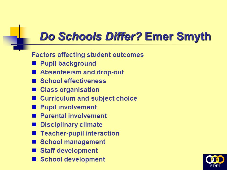Do Schools Differ? Emer Smyth Factors affecting student outcomes Pupil background Absenteeism and drop-out School effectiveness Class organisation Cur