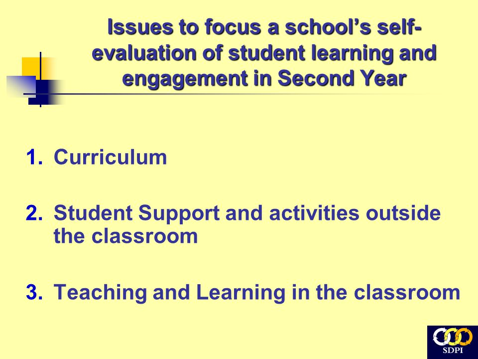 Issues to focus a school's self- evaluation of student learning and engagement in Second Year 1.Curriculum 2.Student Support and activities outside the classroom 3.Teaching and Learning in the classroom