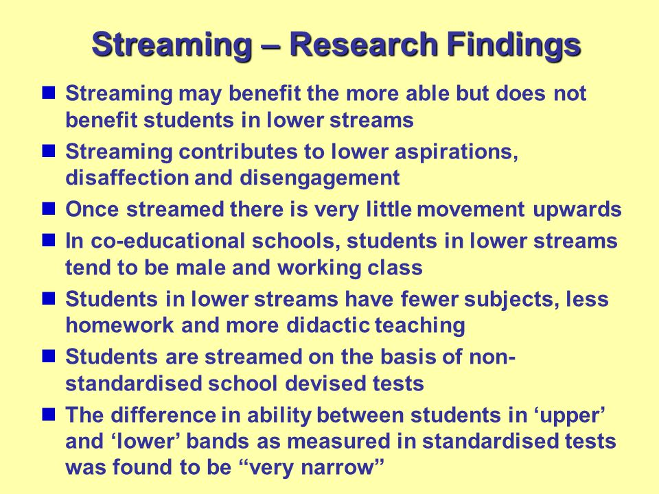 Streaming – Research Findings Streaming may benefit the more able but does not benefit students in lower streams Streaming contributes to lower aspirations, disaffection and disengagement Once streamed there is very little movement upwards In co-educational schools, students in lower streams tend to be male and working class Students in lower streams have fewer subjects, less homework and more didactic teaching Students are streamed on the basis of non- standardised school devised tests The difference in ability between students in 'upper' and 'lower' bands as measured in standardised tests was found to be very narrow