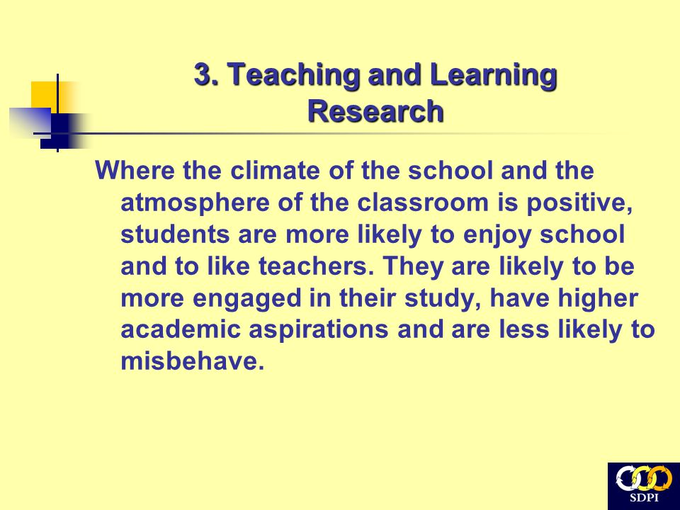 3. Teaching and Learning Research Where the climate of the school and the atmosphere of the classroom is positive, students are more likely to enjoy s