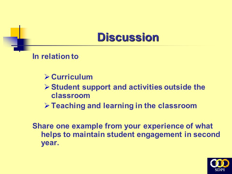 Discussion In relation to  Curriculum  Student support and activities outside the classroom  Teaching and learning in the classroom Share one example from your experience of what helps to maintain student engagement in second year.