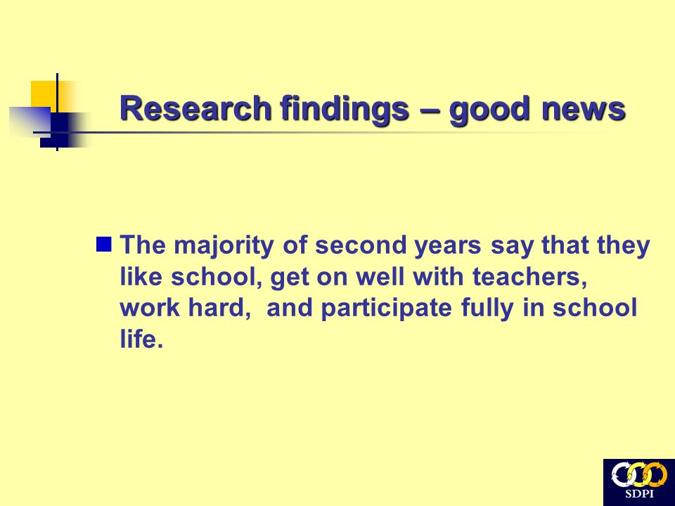Research findings – good news The majority of second years say that they like school, get on well with teachers, work hard, and participate fully in school life.