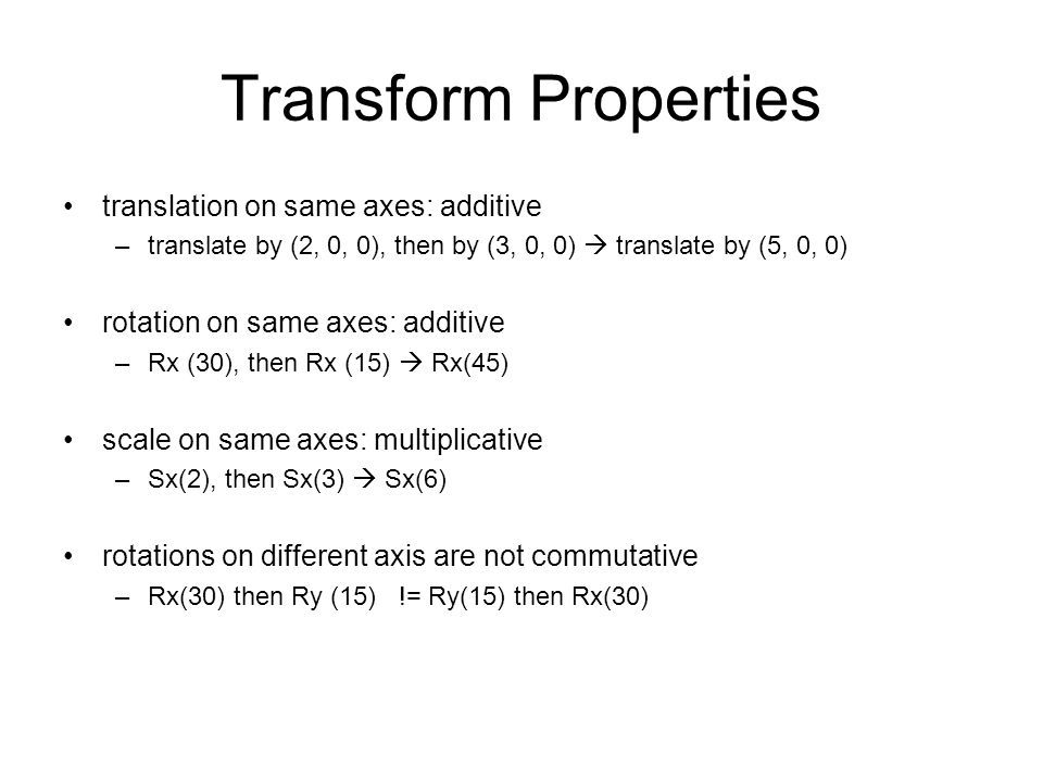 Transform Properties translation on same axes: additive –translate by (2, 0, 0), then by (3, 0, 0)  translate by (5, 0, 0) rotation on same axes: add