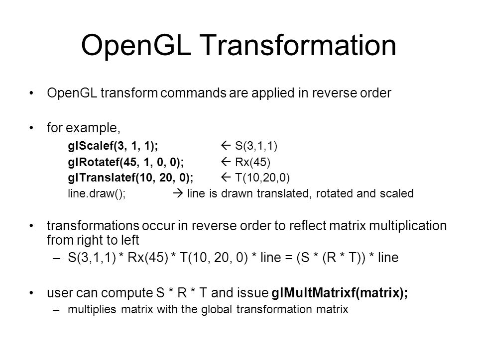 OpenGL Transformation OpenGL transform commands are applied in reverse order for example, glScalef(3, 1, 1);  S(3,1,1) glRotatef(45, 1, 0, 0);  Rx(4