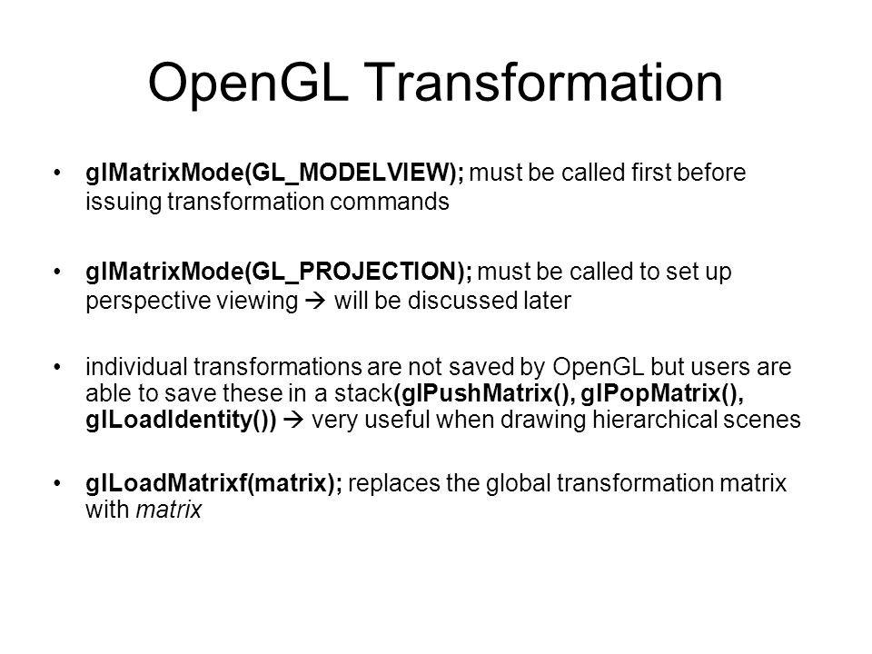 OpenGL Transformation glMatrixMode(GL_MODELVIEW); must be called first before issuing transformation commands glMatrixMode(GL_PROJECTION); must be cal