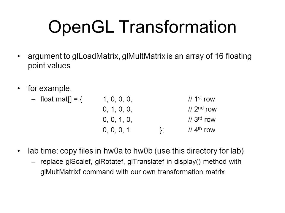 OpenGL Transformation argument to glLoadMatrix, glMultMatrix is an array of 16 floating point values for example, –float mat[] = { 1, 0, 0, 0,// 1 st