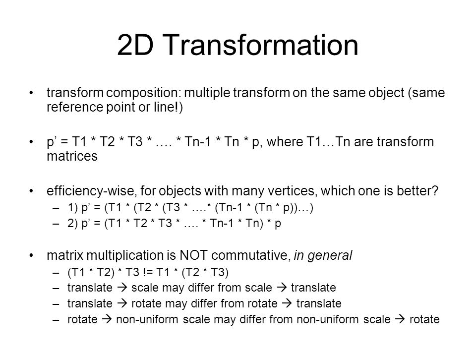 2D Transformation transform composition: multiple transform on the same object (same reference point or line!) p' = T1 * T2 * T3 * …. * Tn-1 * Tn * p,