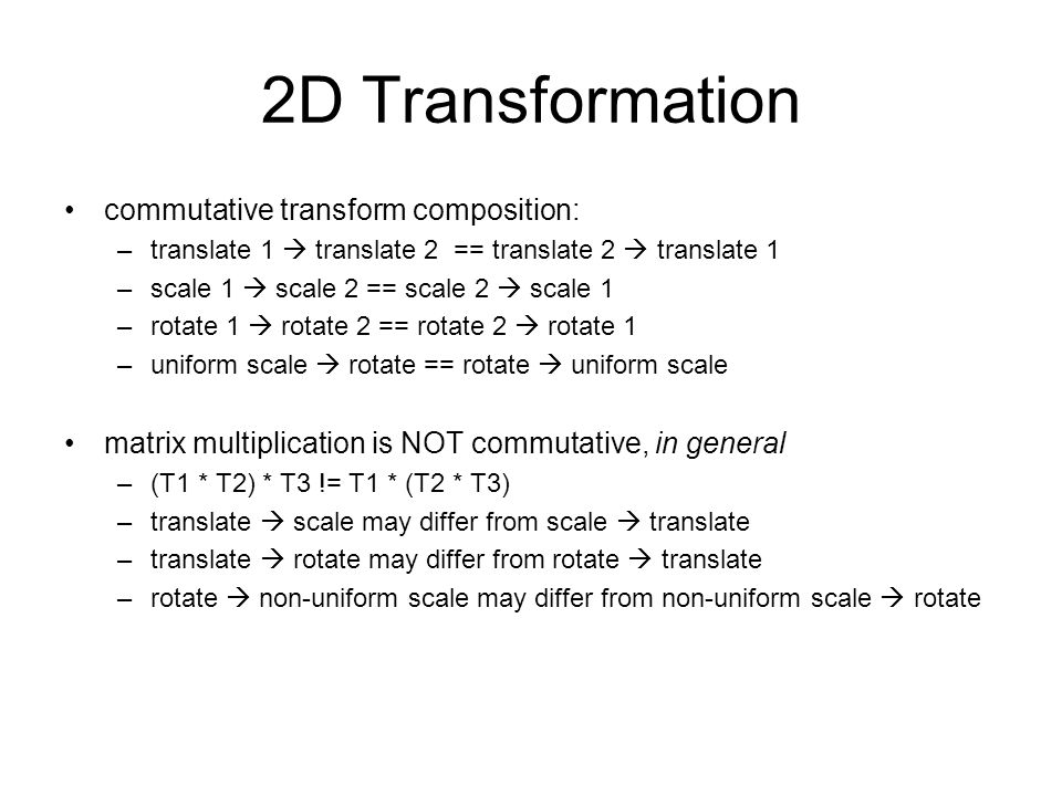 Transform Properties translation on same axes: additive –translate by (2, 0, 0), then by (3, 0, 0)  translate by (5, 0, 0) rotation on same axes: additive –Rx (30), then Rx (15)  Rx(45) scale on same axes: multiplicative –Sx(2), then Sx(3)  Sx(6) rotations on different axis are not commutative –Rx(30) then Ry (15) != Ry(15) then Rx(30)