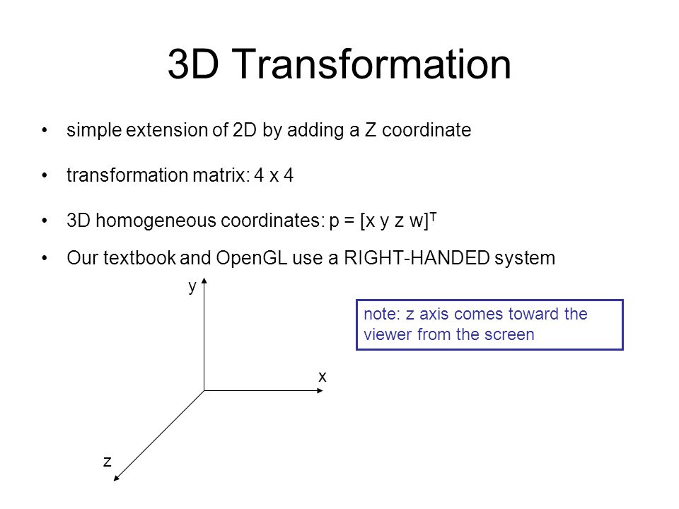 3D Transformation simple extension of 2D by adding a Z coordinate transformation matrix: 4 x 4 3D homogeneous coordinates: p = [x y z w] T Our textboo