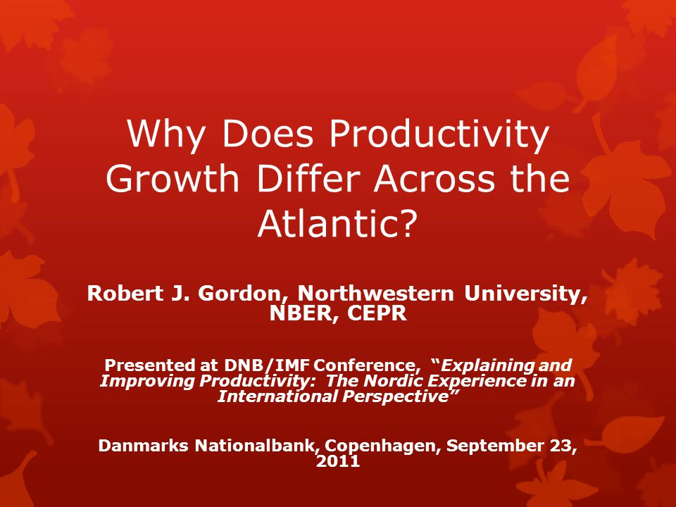"""Why Does Productivity Growth Differ Across the Atlantic? Robert J. Gordon, Northwestern University, NBER, CEPR Presented at DNB/IMF Conference, """"Expla"""