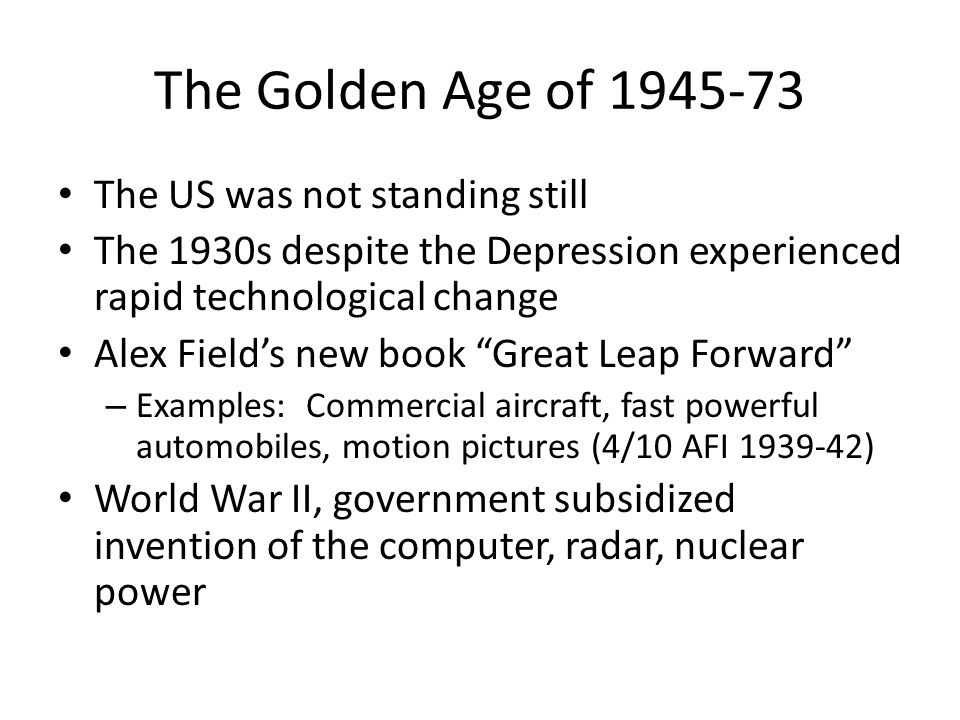 The Golden Age of 1945-73 The US was not standing still The 1930s despite the Depression experienced rapid technological change Alex Field's new book