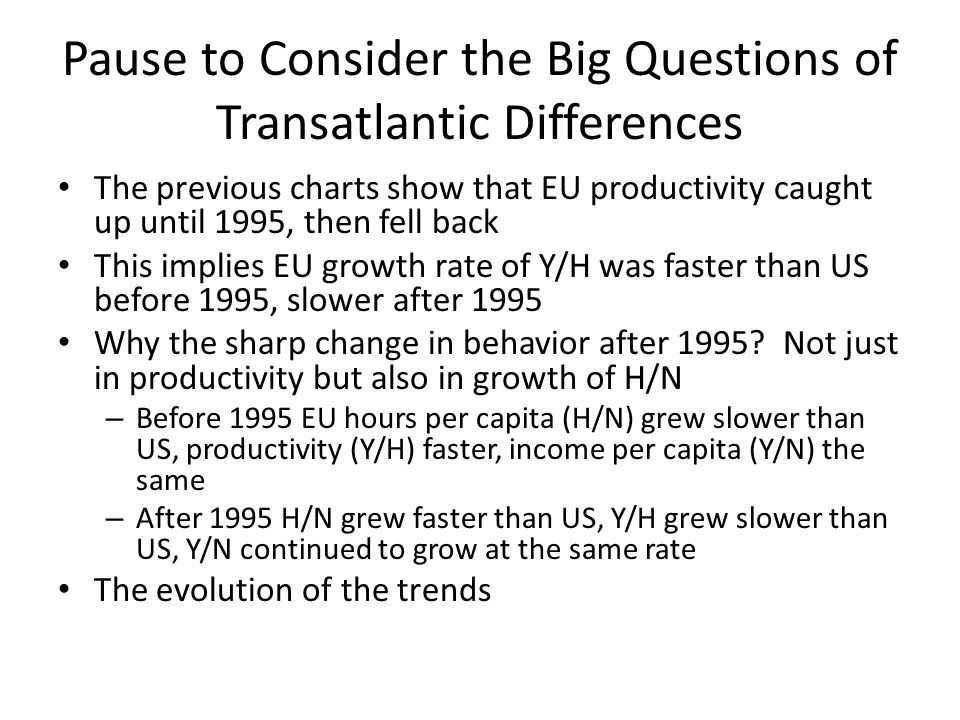 Pause to Consider the Big Questions of Transatlantic Differences The previous charts show that EU productivity caught up until 1995, then fell back Th