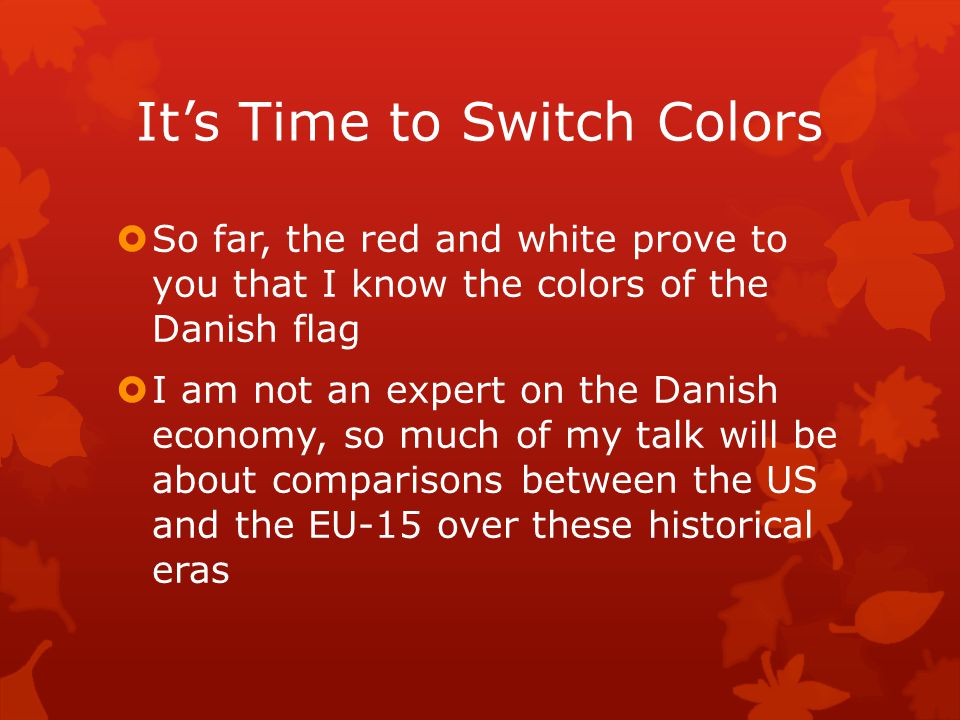 It's Time to Switch Colors  So far, the red and white prove to you that I know the colors of the Danish flag  I am not an expert on the Danish econo