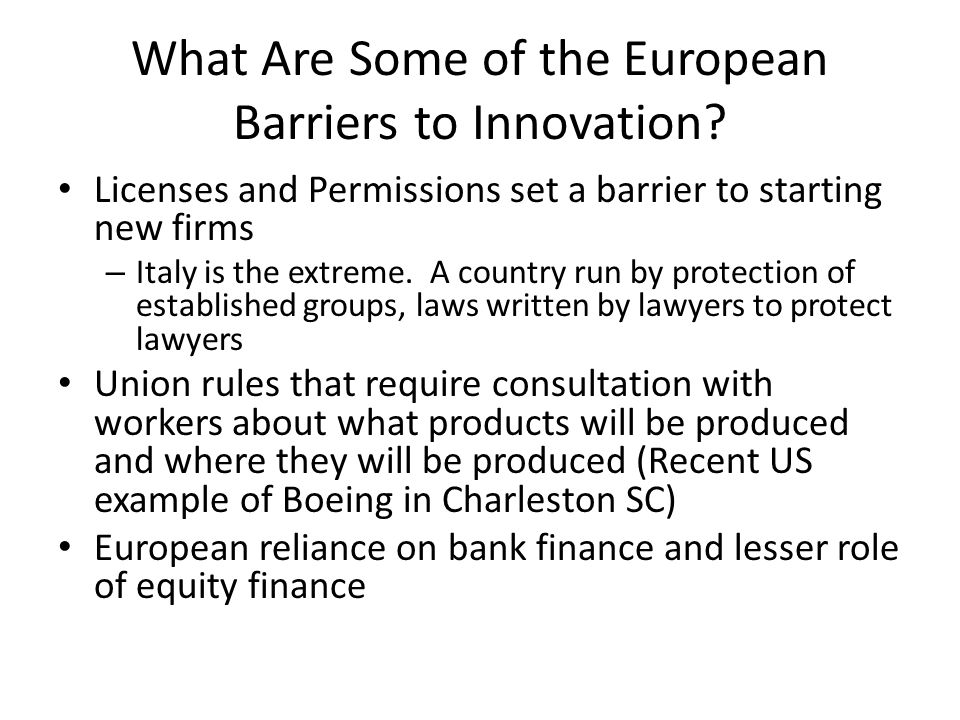 What Are Some of the European Barriers to Innovation? Licenses and Permissions set a barrier to starting new firms – Italy is the extreme. A country r