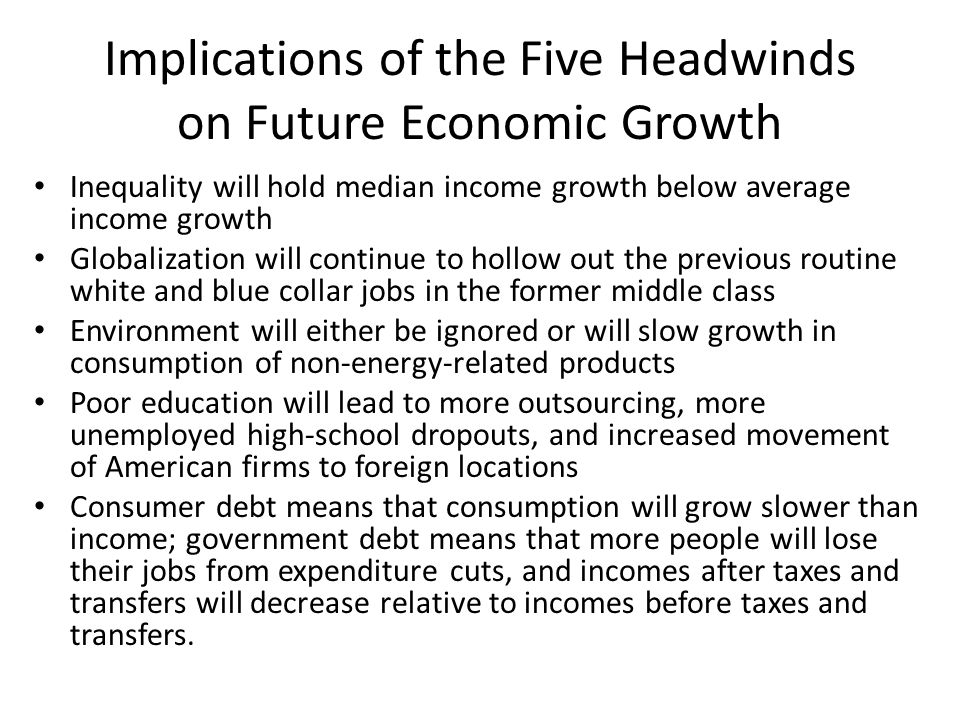 Implications of the Five Headwinds on Future Economic Growth Inequality will hold median income growth below average income growth Globalization will