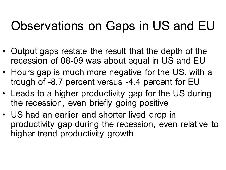 Observations on Gaps in US and EU Output gaps restate the result that the depth of the recession of 08-09 was about equal in US and EU Hours gap is mu