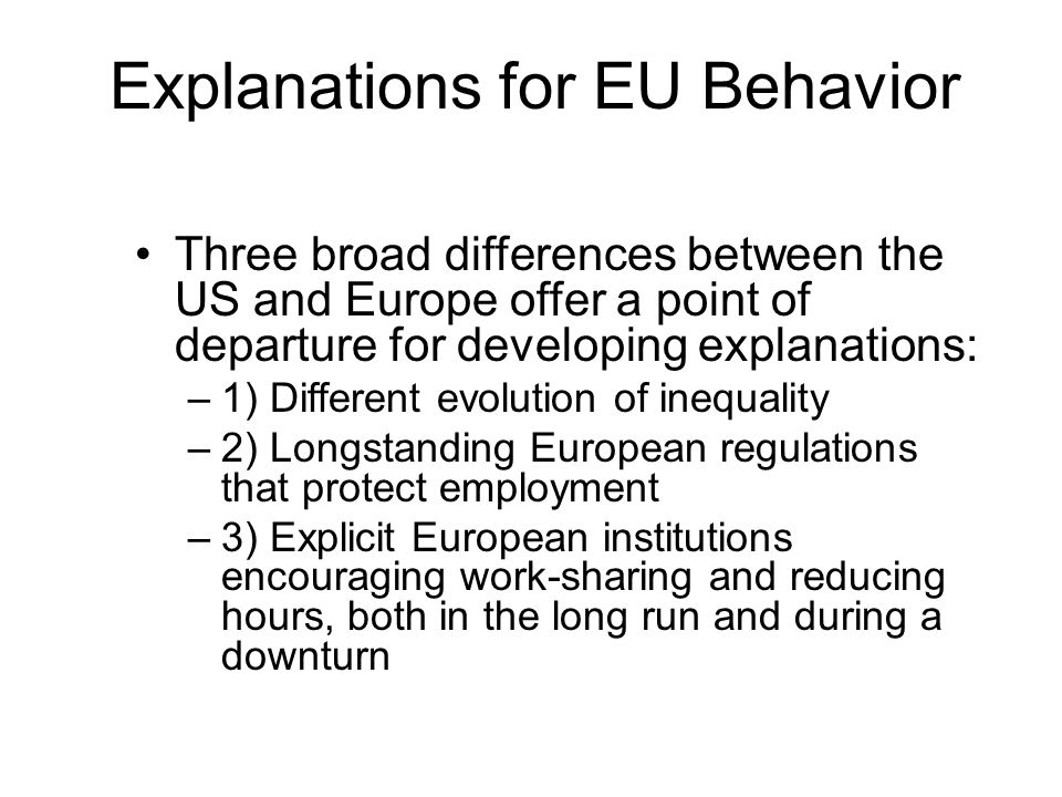 Explanations for EU Behavior Three broad differences between the US and Europe offer a point of departure for developing explanations: –1) Different e