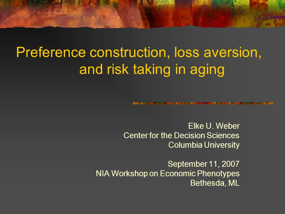 Preference construction, loss aversion, and risk taking in aging Elke U. Weber Center for the Decision Sciences Columbia University September 11, 2007