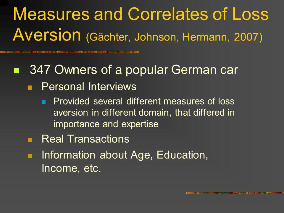 Measures and Correlates of Loss Aversion (Gächter, Johnson, Hermann, 2007) 347 Owners of a popular German car Personal Interviews Provided several different measures of loss aversion in different domain, that differed in importance and expertise Real Transactions Information about Age, Education, Income, etc.