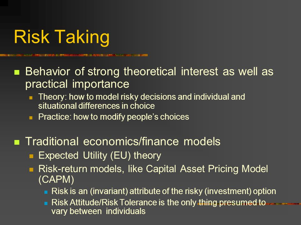 Risk Taking Behavior of strong theoretical interest as well as practical importance Theory: how to model risky decisions and individual and situational differences in choice Practice: how to modify people's choices Traditional economics/finance models Expected Utility (EU) theory Risk-return models, like Capital Asset Pricing Model (CAPM) Risk is an (invariant) attribute of the risky (investment) option Risk Attitude/Risk Tolerance is the only thing presumed to vary between individuals
