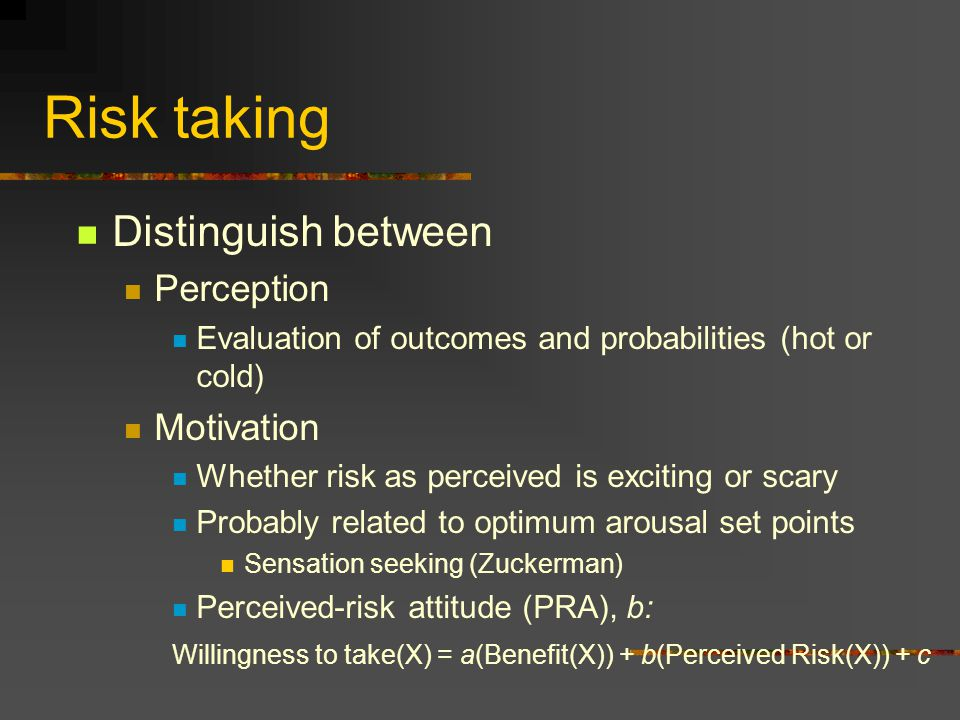 Risk taking Distinguish between Perception Evaluation of outcomes and probabilities (hot or cold) Motivation Whether risk as perceived is exciting or scary Probably related to optimum arousal set points Sensation seeking (Zuckerman) Perceived-risk attitude (PRA), b: Willingness to take(X) = a(Benefit(X)) + b(Perceived Risk(X)) + c