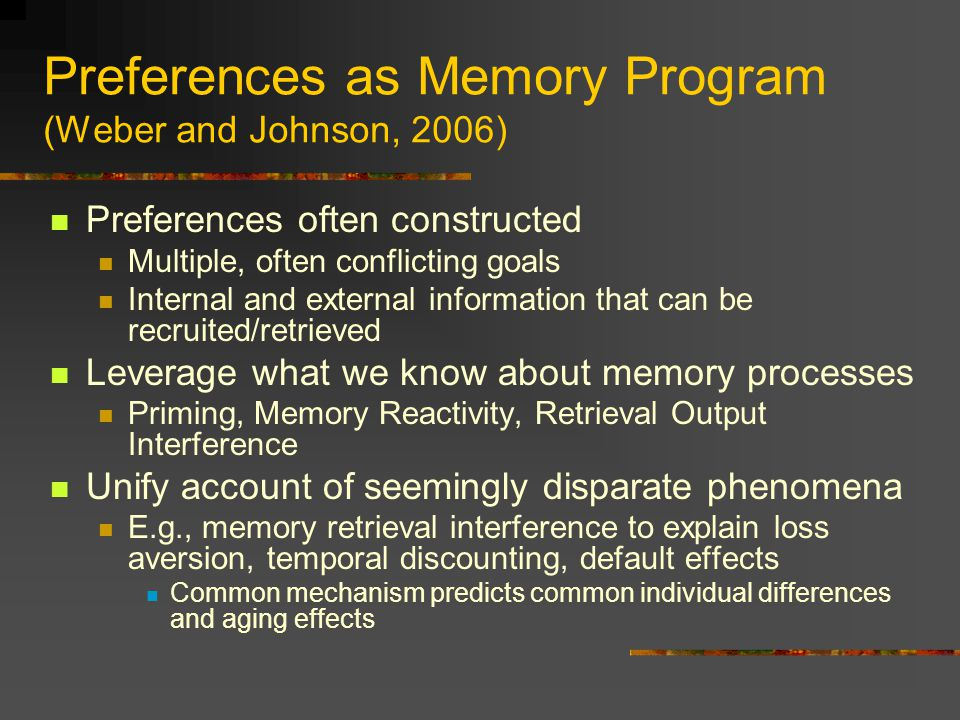 Preferences as Memory Program (Weber and Johnson, 2006) Preferences often constructed Multiple, often conflicting goals Internal and external information that can be recruited/retrieved Leverage what we know about memory processes Priming, Memory Reactivity, Retrieval Output Interference Unify account of seemingly disparate phenomena E.g., memory retrieval interference to explain loss aversion, temporal discounting, default effects Common mechanism predicts common individual differences and aging effects