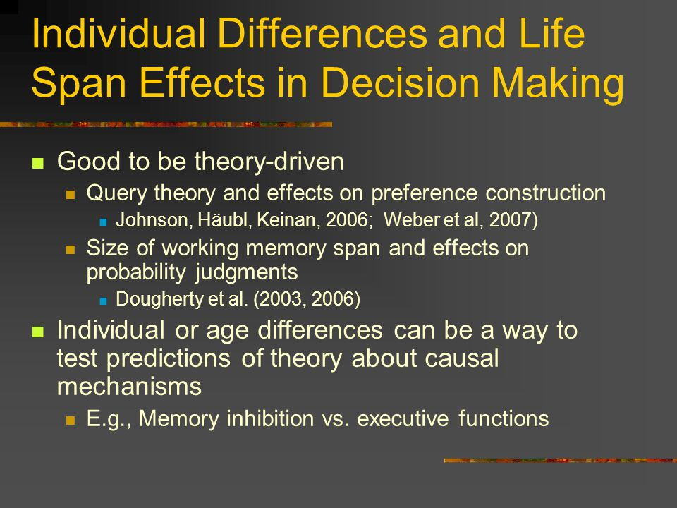Individual Differences and Life Span Effects in Decision Making Good to be theory-driven Query theory and effects on preference construction Johnson, Häubl, Keinan, 2006; Weber et al, 2007) Size of working memory span and effects on probability judgments Dougherty et al.