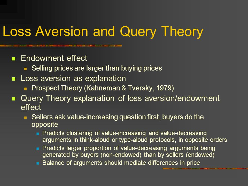 Loss Aversion and Query Theory Endowment effect Selling prices are larger than buying prices Loss aversion as explanation Prospect Theory (Kahneman & Tversky, 1979) Query Theory explanation of loss aversion/endowment effect Sellers ask value-increasing question first, buyers do the opposite Predicts clustering of value-increasing and value-decreasing arguments in think-aloud or type-aloud protocols, in opposite orders Predicts larger proportion of value-decreasing arguments being generated by buyers (non-endowed) than by sellers (endowed) Balance of arguments should mediate differences in price