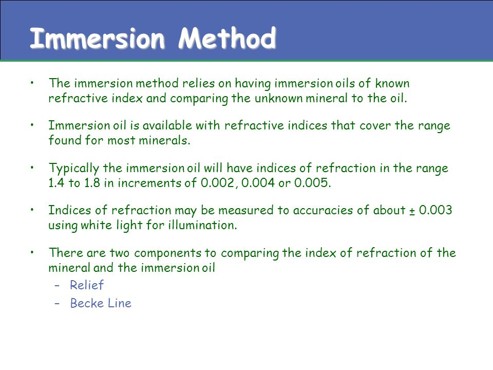 Immersion Method The immersion method relies on having immersion oils of known refractive index and comparing the unknown mineral to the oil. Immersio