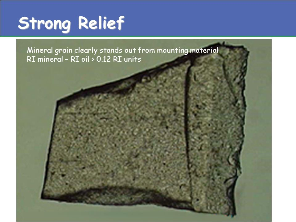 Strong Relief Mineral grain clearly stands out from mounting material RI mineral – RI oil > 0.12 RI units
