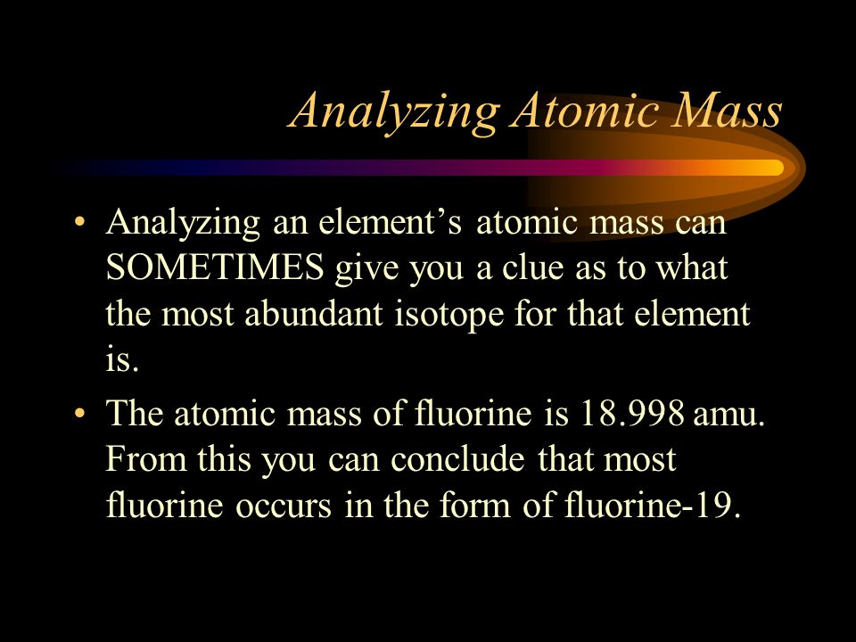 Analyzing Atomic Mass Analyzing an element's atomic mass can SOMETIMES give you a clue as to what the most abundant isotope for that element is. The a