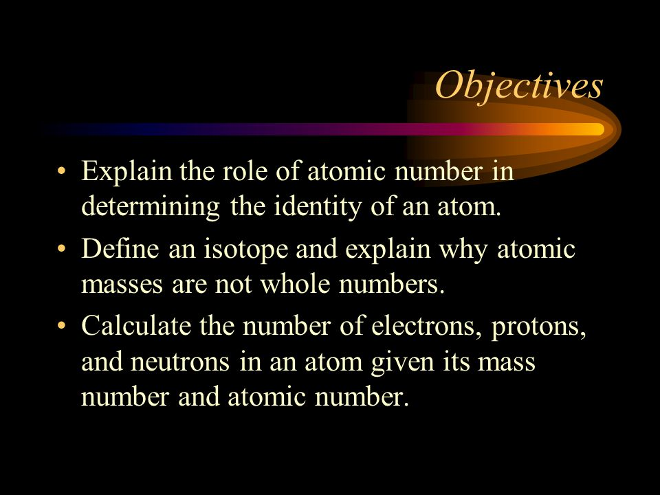 Objectives Explain the role of atomic number in determining the identity of an atom. Define an isotope and explain why atomic masses are not whole num