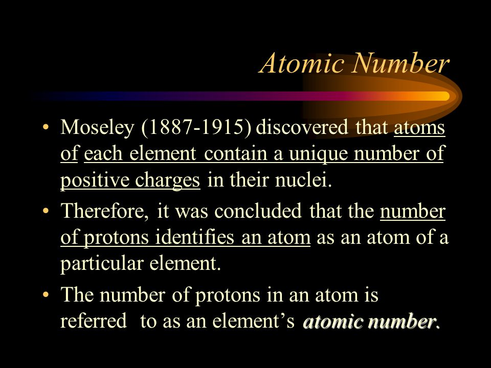 Atomic Number Moseley (1887-1915) discovered that atoms of each element contain a unique number of positive charges in their nuclei. Therefore, it was