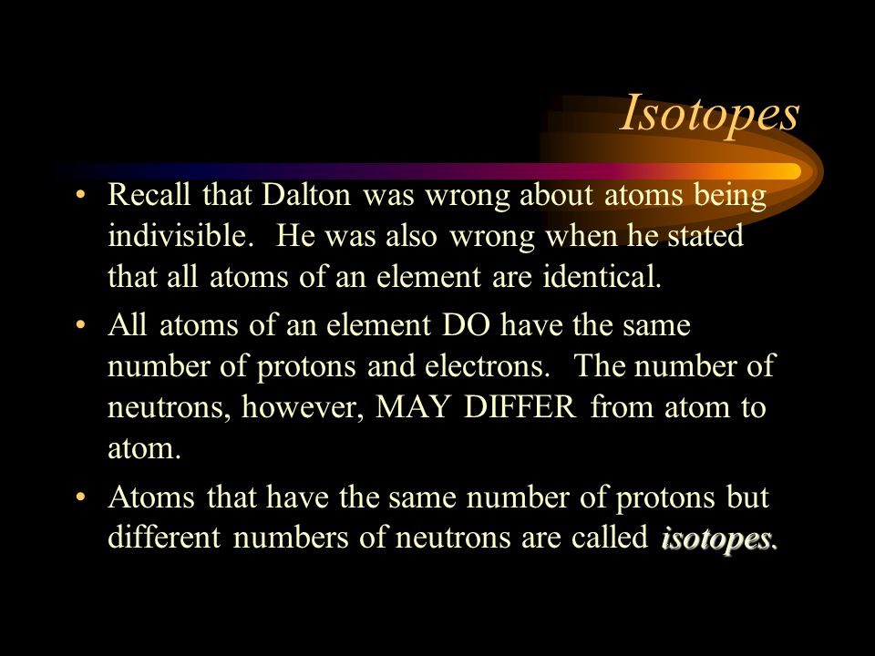 Isotopes Recall that Dalton was wrong about atoms being indivisible. He was also wrong when he stated that all atoms of an element are identical. All